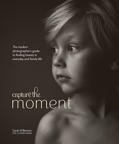 Capture The Moment The Modern Photographers Guide To Finding Beauty In Everyday & Family Life
