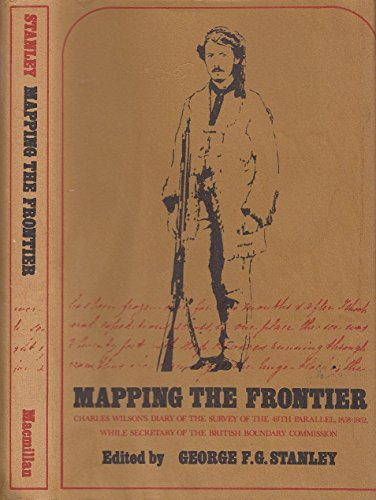 9780770509347: Mapping the Frontier: Charles Wilson's Diary of the Survey of the 49th Parallel, 1858 - 1862, While Secretary of the British Boundary Commission