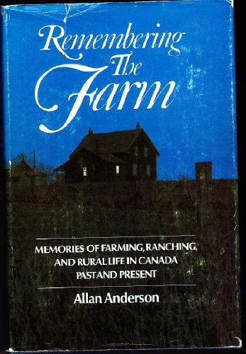 Remembering The Farm : Memories Of Farming, Ranching, and Rural Life In Canada, Past And Present