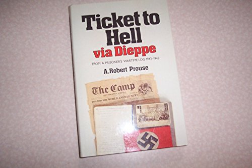 Ticket to Hell Via Dieppe: From A Prisoner's Wartime Log 1942-1945: PROUSE, A ROBERT