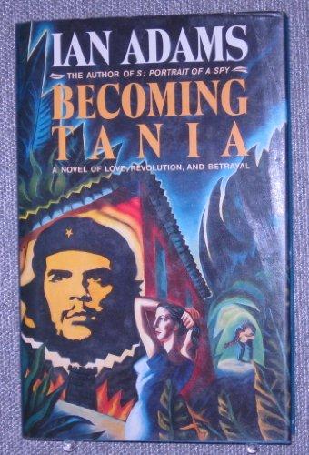 Becoming Tania: A Novel of Love, Revolution and Betrayal: Adams, Ian
