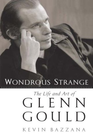 Wondrous Strange: The Life and Art of Glenn Gould: Kevin Bazzana