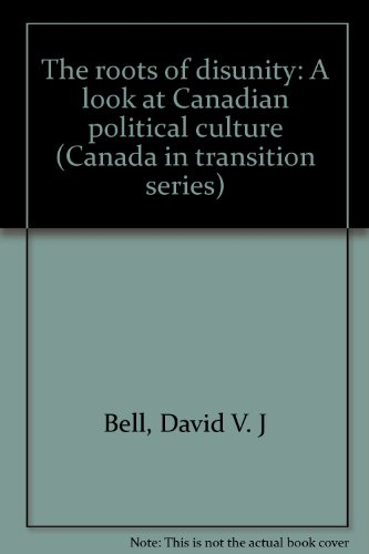 The roots of disunity: A look at Canadian political culture (Canada in transition series) (0771011989) by David V. J Bell