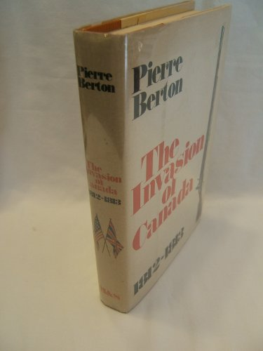 The Invasion of Canada : 1812-1813: Berton, Pierre