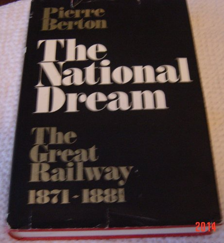 The National Dream:the Great Railway, 1871-1881: The Great Railway, 1871-1881: Berton, Pierre