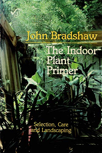 The Indoor Plant Primer : Selection, Care and Landscaping: Bradshaw, John