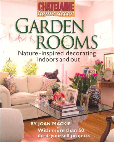 Garden Rooms: Nature-Inspired Decorating Indoors and Out (Chatelaine Home Decor): Chatelaine, ...