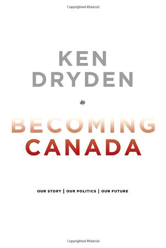 9780771029455: Becoming Canada: Our Story, Our Politics, Our Future