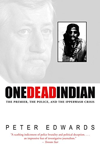 One Dead Indian: The Premier, the Police, and the Ipperwash Crisis: Peter Edwards