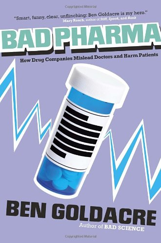 Bad Pharma: How Drug Companies Mislead Doctors and Harm Patients: Ben Goldacre