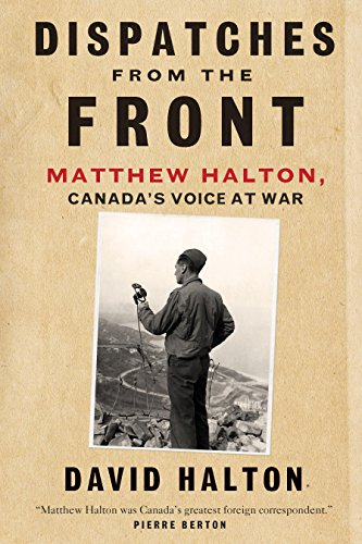 Dispatches from the Front: The Life of Matthew Halton, Canada's Voice at War: Halton, David