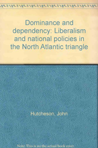 Dominance and dependency: Liberalism and national policies in the North Atlantic Triangle: ...