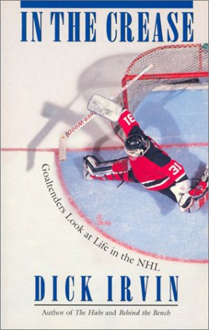 In the Crease: Goaltenders Look at Life in the NHL: Irvin, Dick