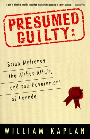 Presumed Guilty: Brian Mulroney, The Airbus Affair, and the Government of Canada: Kaplan, William