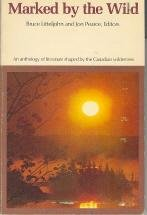 Marked by the Wild: An anthology of literature shaped by the Canadian wilderness.: Bruce Litteljohn...