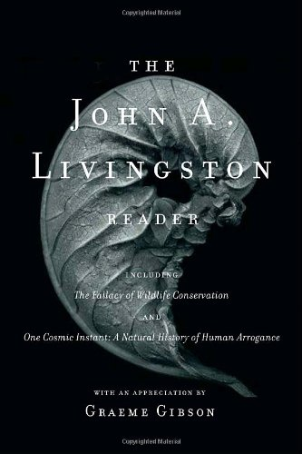 The John A. Livingston Reader: The Fallacy of Wildlife Conservation and One Cosmic Instant: A ...