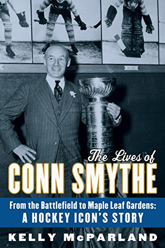 The Lives of Conn Smythe: From the Battlefield to Maple Leaf Gardens: A Hockey Icon's Story: ...