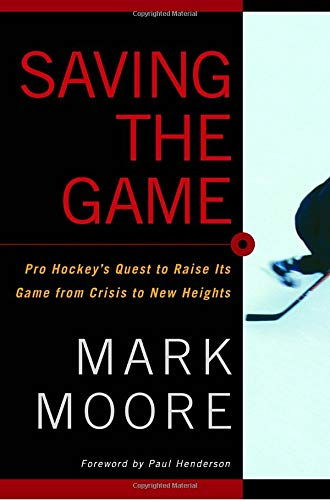 Saving the Game: Pro Hockey's Quest to Raise Its Game from Crisis to New Heights: Moore, Mark