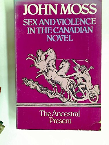 Sex and Violence in the Canadian Novel: The Ancestral Present.: Moss, John