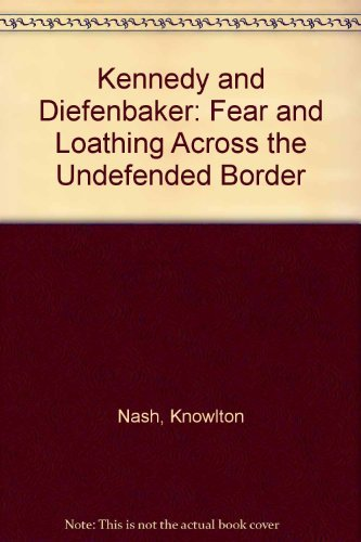 Kennedy and Diefenbaker : Fear and Loathing: NASH, Knowlton. KENNEDY,