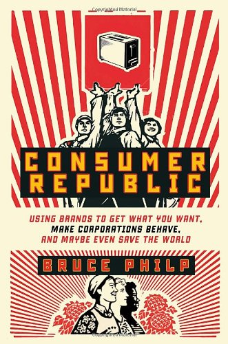9780771070020: Consumer Republic: Using Brands to Get What You Want, Make Corporations Behave, and Maybe Even Save the World