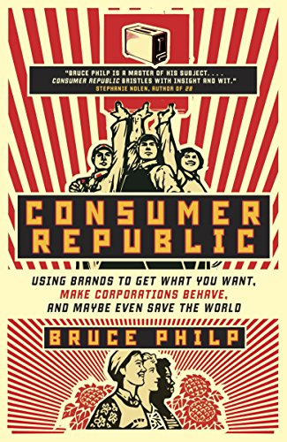 9780771070044: Consumer Republic: Using Brands to Get What You Want, Make Corporations Behave, and Maybe Even Save the World