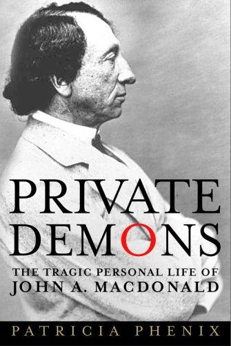 Private Demons : The Tragic Personal Life Of John A. MacDonald: Phenix, Patricia