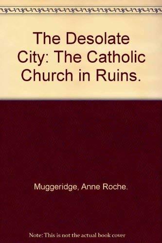 The Desolate City: The Catholic Church in Ruins.: Muggeridge, Anne Roche.