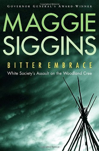Bitter Embrace. White Society's Assault on the Woodland Cree: Siggins, Maggie