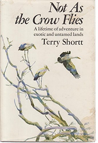 Not as the Crow Flies-a Lifetime of Adventure in Exotic and Untamed Lands: Shortt, T. M.