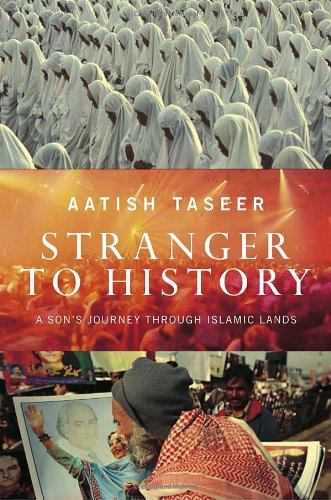 Stranger to History: A Son's Journey Through Islamic Lands: Taseer, Aatish