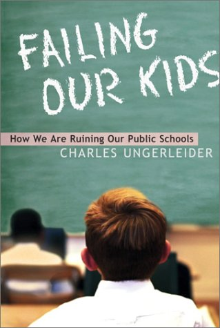 Failing Our Kids: How We Are Ruining Our Public Schools: Charles Ungerleider