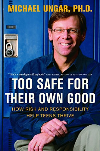 Too Safe for Their Own Good: How Risk and Responsibility Help Teens Thrive: Ungar, Michael