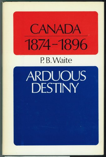 Canada 1874-1896: Arduous Destiny (Canadian Centenary): Waite, Peter B