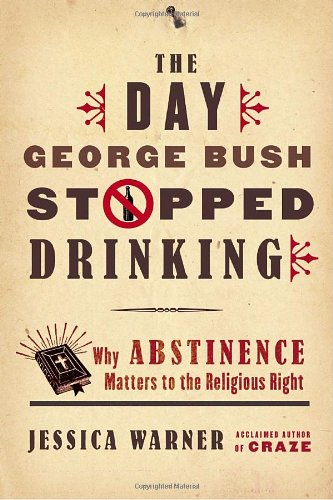 The Day George Bush Stopped Drinking: Why Abstinence Matters to the Religious Right: Warner, ...