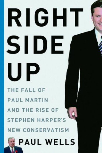 Right Side Up: The Fall of Paul Martin and the Rise of Stephen Harper's New Conservatism: ...
