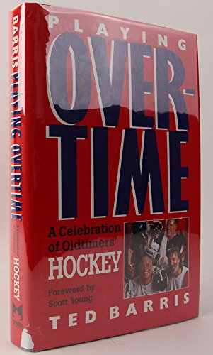Playing Overtime : A Celebration Of Oldtimers' Hockey: Barris, Theodore