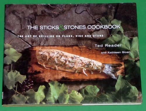 The Sticks and Stones Cookbook : The Art of Grilling on Plank, Vine and Stone: Reader, Ted; Sloan, ...