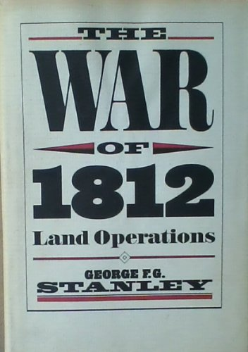 THE WAR OF 1812 Land Operations: Stanley, George F. G.