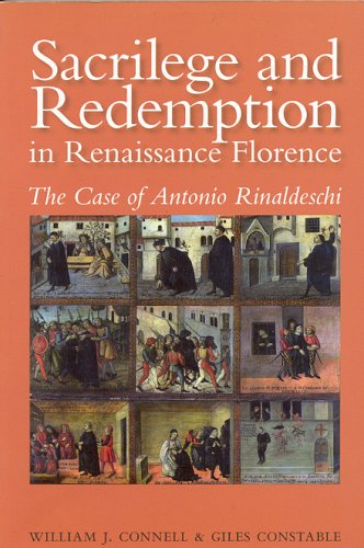 Sacrilege and Redemption in Renaissance Florence: The Case of Antonio Rinaldeschi (0772720304) by William J. Connell; Giles Constable