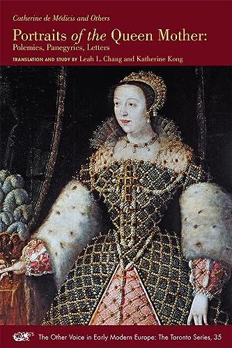 Portraits of the Queen Mother: Polemics, Panegyrics, Letters -: de Medicis, Catherine