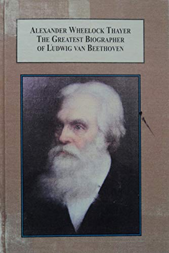 9780773414969: Alexander Wheelock Thayer, The Greatest Biographer of Ludwig Van Beethoven: A Study in Nineteenth-Century American Music Criticism