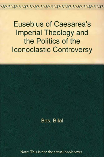 9780773444768: Eusebius of Caesarea's Imperial Theology and the Politics of the Iconoclastic Controversy