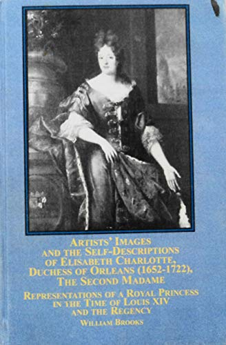 9780773454200: Artists Images and the Self-descriptions of Elisabeth Charlotte, Duchess of Orleans (1652-1722), the Second Madame: Representations of a Royal Princess in the Time of Louis XIV and the Regency