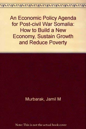 An Economic Policy Agenda for Post-Civil War Somalia: How to Build a New Economy, Sustain Growth ...