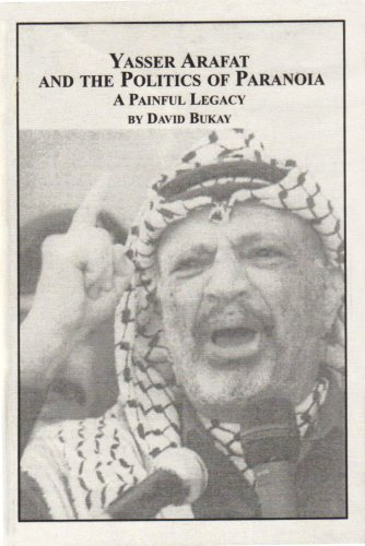 Yasser Arafat And The Politics Of Paranoia: A Painful Legacy: Bukay, David