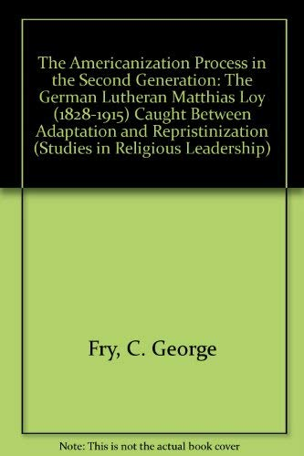 9780773461567: The Americanization Process in the Second Generation: The German Luthern Matthias Loy 1828-1915 Caught Between Adaptation and Repristinization (Studies in Religious Leadership)