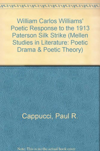 9780773469129: William Carlos Williams' Poetic Response to the 1913 Paterson Silk Strike (Mellen Studies in Literature. Poetic Drama and Poetic Theory, V. 222)