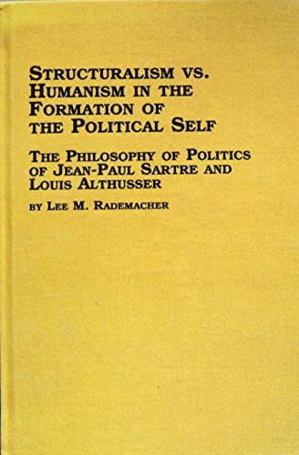 9780773471597: Structuralism Vs. Humanism in the Formation of the Political Self: The Philosophy of Politics of Jean-Paul Sartre and Louis Althusser