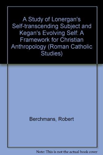 9780773473829: A Study of Lonergan's Self-Transcending Subject and Kegan's Evolving Self: A Framework for Christian Anthropology